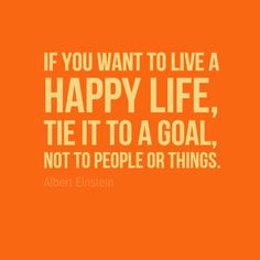 "It's up to you. ""If you want to live a happy life, tie it to a goal, not to people or things."" - Albert Einstein"