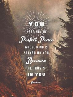 You will keep him in perfect peace, whose mind is stayed on You, because he trusts in You. - Isaiah 26:3. Designed by Lauren Boebinger.