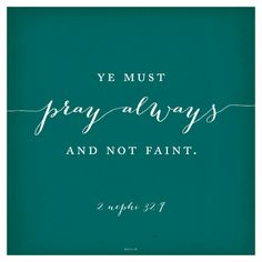 """""""Ye must pray always, and not faint.""""—2 Nephi 32:9, """"2 Nephi 32:9."""""""