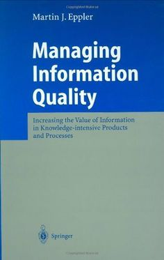 Managing Information Quality: Increasing the Value of Information in Knowledge-intensive Products and Processes by Martin J. Eppler. $53.40. Author: Martin J. Eppler. Publisher: Springer; 1 edition (May 7, 2003). 302 pages