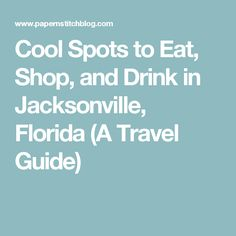 Cool Spots to Eat, Shop, and Drink in Jacksonville, Florida (A Travel Guide)