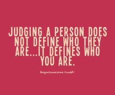 """Judging a person does not define who they are...it defines who you are."""