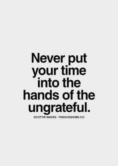 Never put your time into hands of the ungrateful.