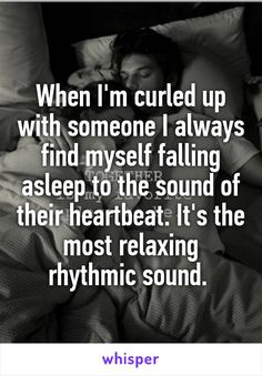 When I'm curled up with someone I always find myself falling asleep to the sound of their heartbeat. It's the most relaxing rhythmic sound.