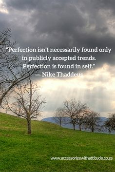 """""""Perfection isn't necessarily found only in publicly accepted trends. Perfection is found in self.""""  ― Nike Thaddeus"""