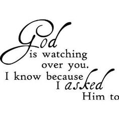 God is watching over you. I know because I ASKED Him to.. Beautiful quote. I always prayer for all my friends and that they stay happy and healthy and I always thank God for putting them in my life by Shayla Brown