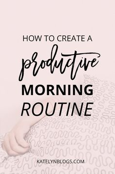 How to Create a Productive Morning Routine-Katelyn Blogs