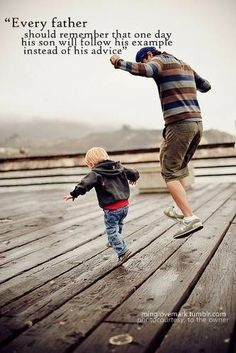 Every Father should remember one day their son will follow their example and instead of his advice,