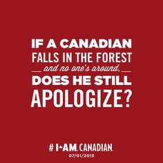 """If a Canadian falls in the forest - and no one's around,- does he still apologize? <--- PEOPLE this is a Canadian pin, SPELL APOLOGISE RIGHT-----I don't apologise; I swear if I fall down in the """"bush""""! Canadian Memes, Canadian Things, I Am Canadian, Canadian History, Canadian Humour, Canadian Facts, Canada Day Crafts, Meanwhile In Canada, Happy Canada Day"""