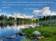 """There is so much in the world for us all if we only have the eyes to see it, and the heart to love it, and the hands to gather it to ourselves.""    - Lucy Montgomery"