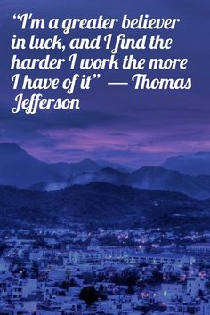 """I'm a greater believer in luck, and I find the harder I work the more I have of it"" ― Thomas Jefferson"