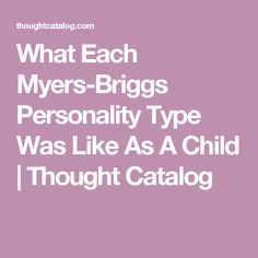 What Each Myers-Briggs Personality Type Was Like As A Child   Thought Catalog