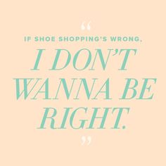 If shoe shopping's wrong, we don't wanna be right! #DSW #quotes
