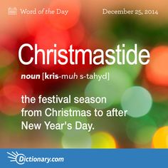 Dictionary.com's Word of the Day - Christmastide - the festival season from Christmas to after New Year's Day.