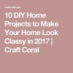 10 DIY Home Projects to Make Your Home Look Classy in 2017 | Craft Coral