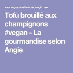 Tofu brouillé aux champignons #vegan - La gourmandise selon Angie