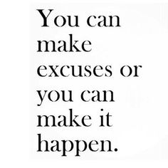 You can make excuses or make it happen - your choice!