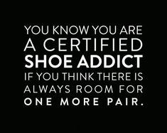 you know you are a certified shoe addict if you think there is always room for one more pair. Quotes To Live By, Me Quotes, Funny Quotes, Foot Quotes, Qoutes, Acne Studios, Addiction Quotes, Aradia, All About Shoes