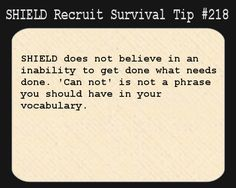 S.H.I.E.L.D. Recruit Survival Tip #218:S.H.I.E.L.D. does not believe in an inability to get done what needs done. 'Can not' is not a phrase you should have in your vocabulary.