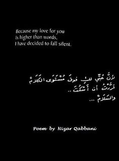 «Because my love for you ~´`~ Is higher than words, ~´ `~ I have decided to fall silent.» - Poem by Nizar Qabbani <3 ~´~`~´~`~´~`~´~`~´~`~´~`~´~`~ Nizar Tawfiq Qabbani (Arabic: نزار توفيق قباني‎, Nizār Tawfīq Qabbānī) (21 March 1923 – 30 April 1998) was a Syrian diplomat, poet and publisher. His poetic style combines simplicity and elegance in exploring themes of love, eroticism, feminism, religion, and Arab nationalism. Qabbani is one of the most revered contemporary poets in the Arab…