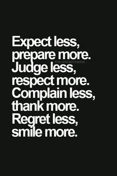 Esperar menos, preparar-se mais. Julgar menos, respeitar mais. Queixar-se menos, agradecer mais. Arrepender-se menos, sorrir mais. http://www.erodethefat.com/blog/4offers/