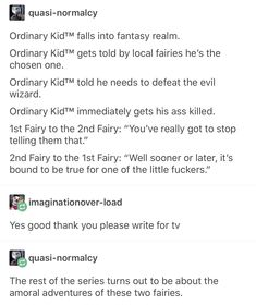 """Ordinary KidTM falls into fantasy realm Ordinary KidTM gets told by local fairies he's the chosen one. Ordinary KidTM told he needs to defeat the evil wizard. Ordinary KidTM immediately gets his ass killed. Fairy to the Fairy: """"You've really got to Writing Advice, Writing Help, Writing A Book, Writing Ideas, Fantasy Writing Prompts, Writing Comics, Writing Prompts Funny, Tumblr Funny, Funny Memes"""