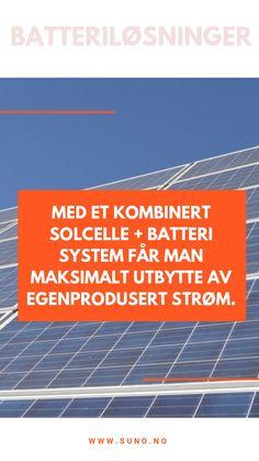 Batteriløsninger  Med et kombinert solcelle + batteri system får man maksimalt utbytte av egenprodusert strøm.  I stedet for å måtte bli kvitt eventuell overskuddsstrøm ved å kjøre denne tilbake til strømnettet, kan man ved å installere en batteriløsning spare strømmen man ikke benytter umiddelbart til senere bruk.  På denne måten får man gratis strøm tilgjengelig også på tidspunkt hvor solcellesystemet ikke generer strøm, som for eksempel på natten.