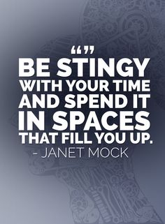 Be stingy with your time and spend it in spaces that fill you up. – Janet Mock