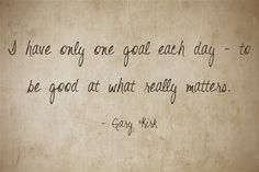 I have only one goal each day - to be good at what really matters.