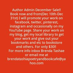 Have you taken advantage of the sale? If not do so today! Author Admin December Sale!! Book now and from(Dec 10th-Dec 31st) I will promote your work on facebook, twitter, pinterest, instagram and occasionally on my YouTube page. Share your work on my blog, get my local library to get your work and give out your bookmarks and etc to bookstore and others. For only $30!!  For more info inbox Brenda Tashae or email me at brendatashiapoetryandbookcafe@yahoo.com