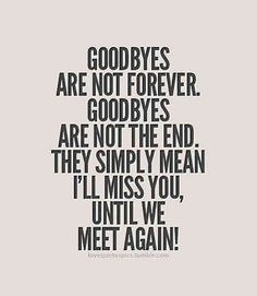 """""""Goodbyes are not forever. Goodbyes are not the end. They simply mean I'll miss you until we meet again!"""""""