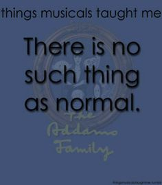 Things musicals taught me...The Addams Family: There is no such thing as normal.