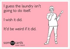 I guess the laundry isn't going to do itself. I wish it did. It'd be weird if it did.