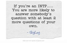 If you're an INTP..... You are more likely to answer somebody's question with at least 2 more questions of your own.