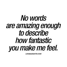 """No words are amazing enough to describe how fantastic you make me feel."" The worlds BEST and most LOVABLE quotes only on lovablequote.com"
