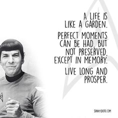 """""""A life is like a garden. Perfect moments can be had, but not preserved, except in memory. LLAP"""" – Leonard Nimoy"""