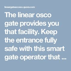 The linear osco gate provides you that facility. Keep the entrance fully safe with this smart gate operator that comes with very handy and advanced features to meet the high standards of security