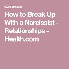 How to Break Up With a Narcissist - Relationships - Health.com