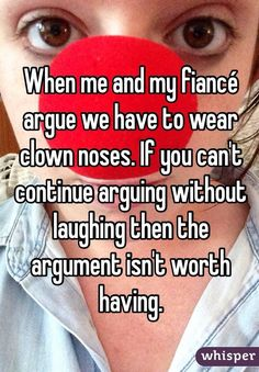 "Haha good to know! ""When me and my fiancé argue we have to wear clown noses. If you can't continue arguing without laughing then the argument isn't worth having. Clown Nose, Funny Quotes, Funny Memes, That's Hilarious, Wise Quotes, Whisper Confessions, Whisper App, Romance, Faith In Humanity"