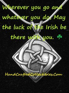 Irish Quote  Wherever you go and whatever you do may the luck of the Irish be there with you. For sterling silver Celtic and Irish Jewelry go to http://www.handcraftedcollectibles.com/ Free Memes of all types and themes for your personal use  at http://callahanwriter.com/
