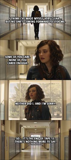Quote from 13 Reasons Why 1x13 │ Hannah Baker: I think I've made myself very clear... but no one's coming forward to stop me. Some of you care. None of you cared enough. Neither did I. And I'm sorry. So... it's the end of tape 13. There's nothing more to say.