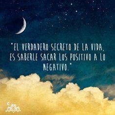"""""""El verdadero secreto de la vida, es saberle sacar lo positivo a lo negativo"""""""