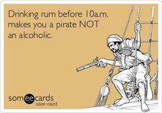 Drinking rum before 10am makes you a pirate not an alcoholic. lol #humor.