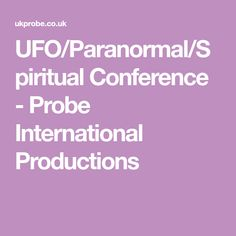 UFO/Paranormal/Spiritual Conference - Probe International Productions