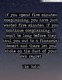 """""""If you spend five minutes complaining, you have just wasted five minutes. If you continue complaining, it wont be long before they haul you out to a financial desert and there let you choke on the dust of your own regret."""" ― Jim Rohn"""