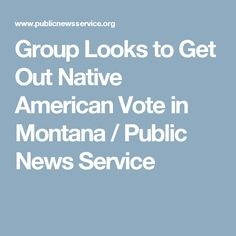 Group Looks to Get Out Native American Vote in Montana / Public News Service
