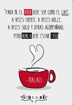 Para mim o amor deve ser como o café, as vezes forte, as vezes doce, as vezes só e outras acompanhado. Mas nunca deve estar frio. (portugese)  For me the love should be like coffee, sometimes strong, sometimes sweet, sometimes only and other. But should never be cold.