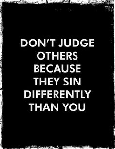 """""""Don't judge others because they sin differently than you."""""""