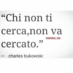 Chi non ti cerca non va cercato Cool Words, Wise Words, Quotes Thoughts, Italian Quotes, The Ugly Truth, Magic Words, Charles Bukowski, How To Know, Sentences