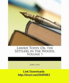 Lawrie Todd Or, the Settlers in the Woods, Volume 1 (9781146953481) John Galt , ISBN-10: 1146953488  , ISBN-13: 978-1146953481 ,  , tutorials , pdf , ebook , torrent , downloads , rapidshare , filesonic , hotfile , megaupload , fileserve